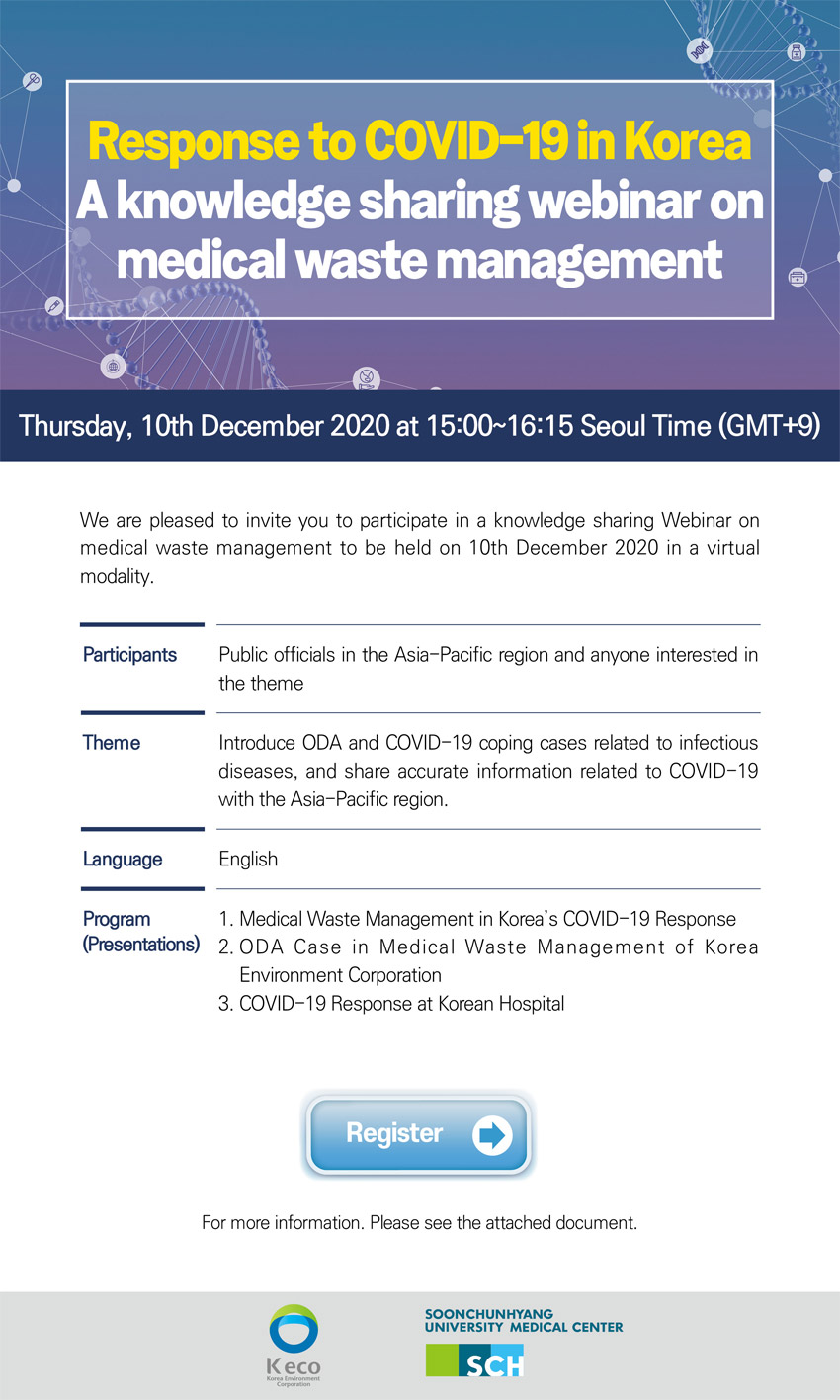 Response to COVID-19 in Korea A knowledge sharing webinar on medical waste management 10th December 2020 at 15:00-16:15 Korea time(GMT+9) We are pleased to invite you to participate in a knowledge sharing webinar on medical waste management to be held on 10th December 20220 in a virtual modality. Participants : Public officials in the Asia-Pacific region and anyone interested in the theme Theme : Introduce ODA and COVID-19 coping cases related to infectious diseases, and share accurate information related to COVID-19 with the Asia-Pacific region Language : English Program(Presentation) : 1. Medical Waste Management in Korea's COVID-19 Respose 2. ODA Case in Medical Waste Management of Korea Environment Corporation Mr. Hong Se-Rok, Project Manager, Korea Environment Corporation  3. COVID-19 Response at Korean Hospital David Kwak M.D., Clinical Instructor, International Clinic, Soon Chun Hyang Univ. Hospital Click register button to participate in this seminar